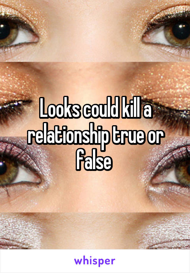 Looks could kill a relationship true or false
