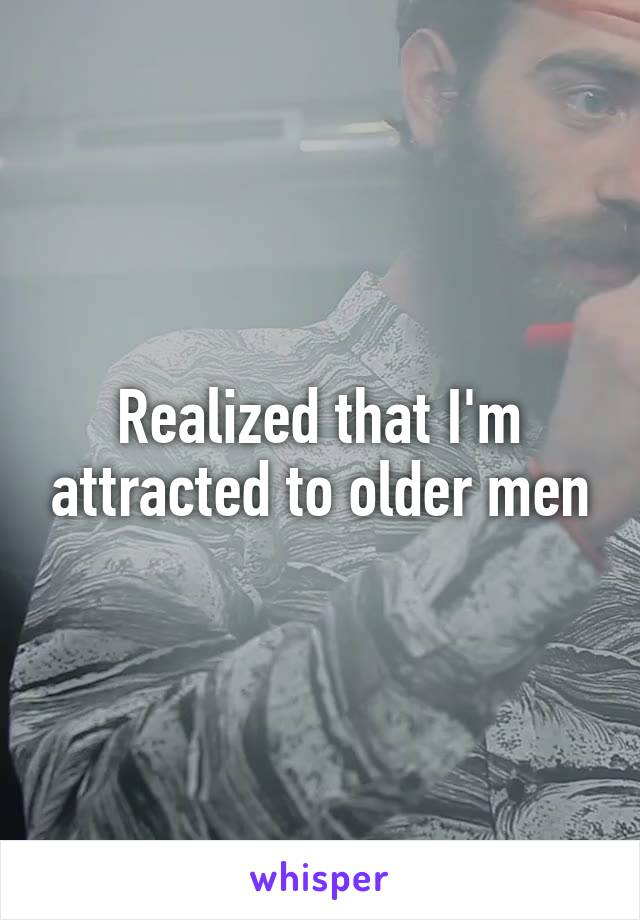 Realized that I'm attracted to older men