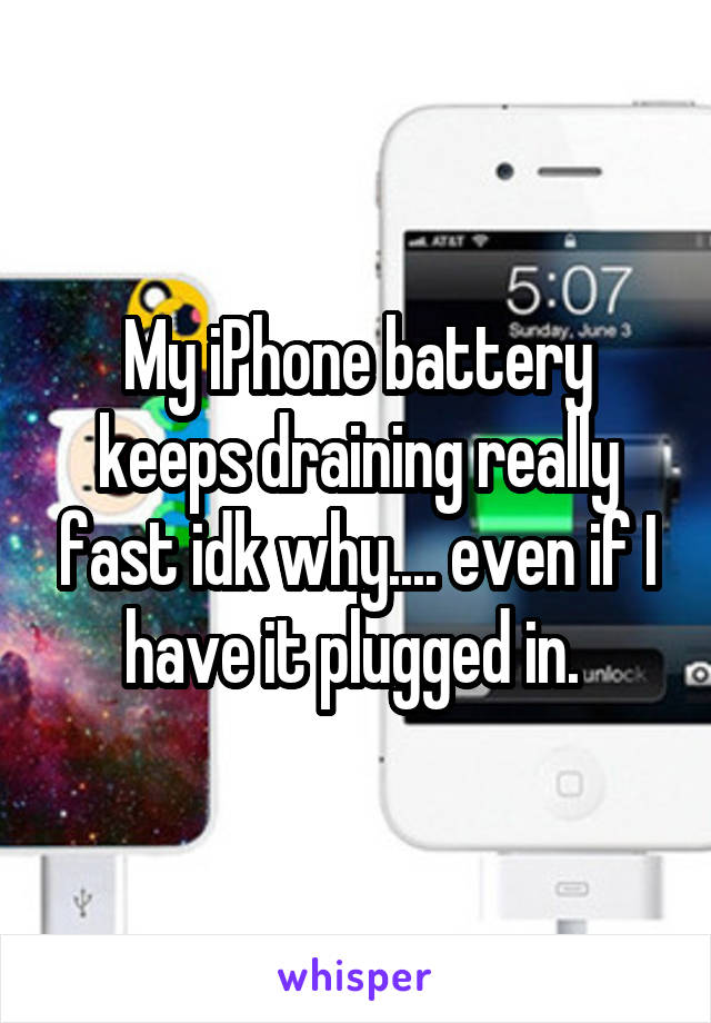 My iPhone battery keeps draining really fast idk why.... even if I have it plugged in.