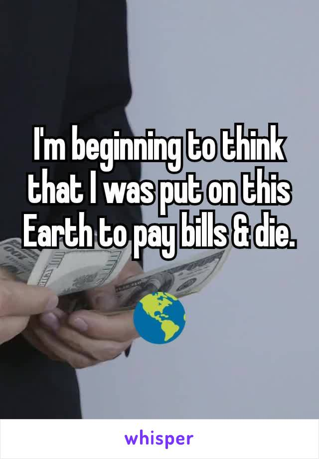 I'm beginning to think that I was put on this Earth to pay bills & die.  🌎