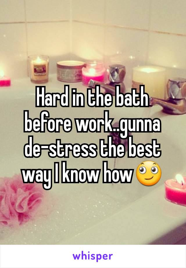 Hard in the bath before work..gunna de-stress the best way I know how🙄
