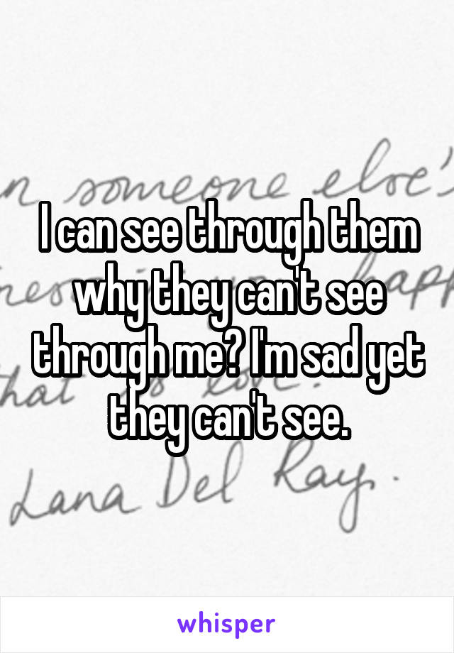 I can see through them why they can't see through me? I'm sad yet they can't see.