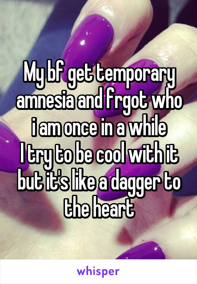 My bf get temporary amnesia and frgot who i am once in a while I try to be cool with it but it's like a dagger to the heart