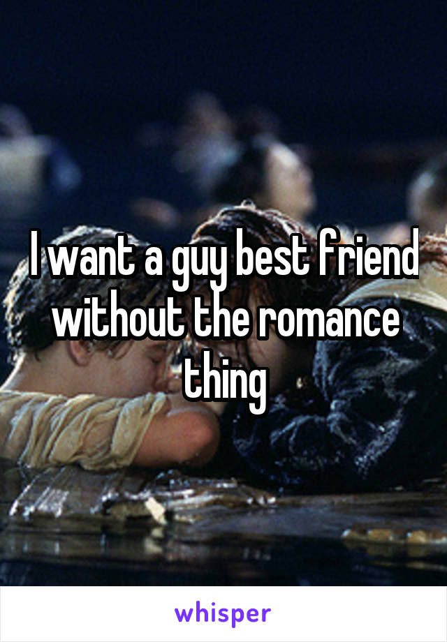 I want a guy best friend without the romance thing