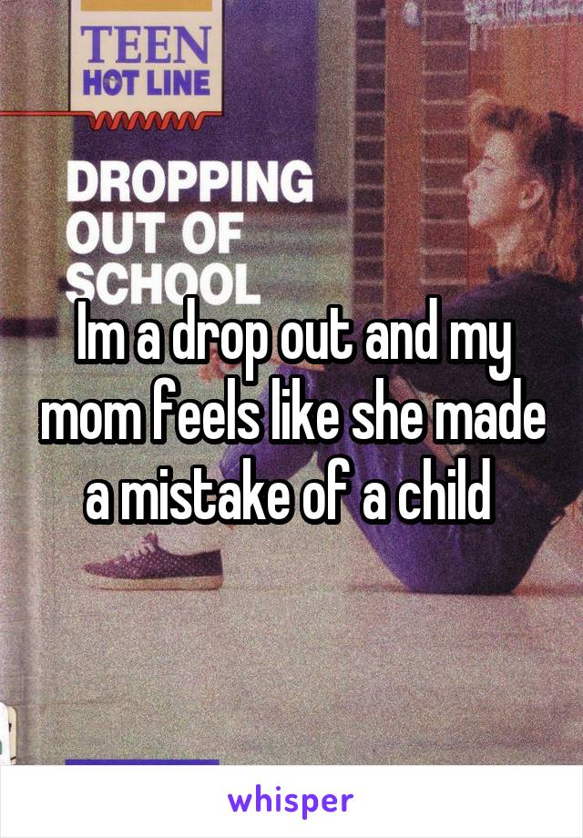 Im a drop out and my mom feels like she made a mistake of a child