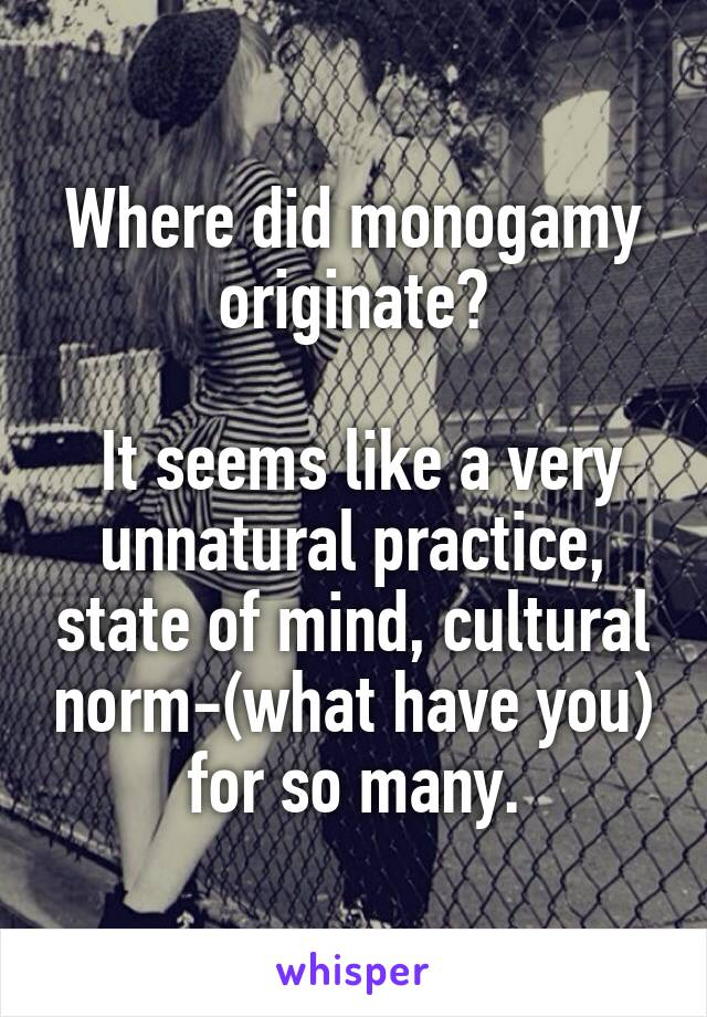 Where did monogamy originate?   It seems like a very unnatural practice, state of mind, cultural norm-(what have you) for so many.