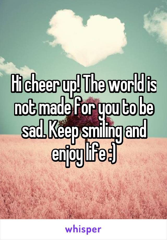 Hi cheer up! The world is not made for you to be sad. Keep smiling and enjoy life :)