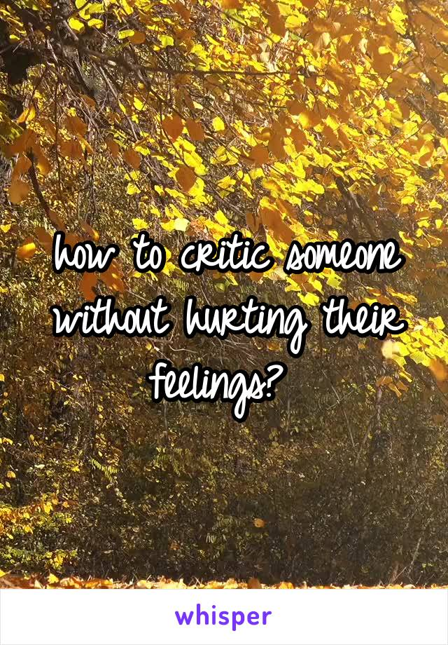 how to critic someone without hurting their feelings?