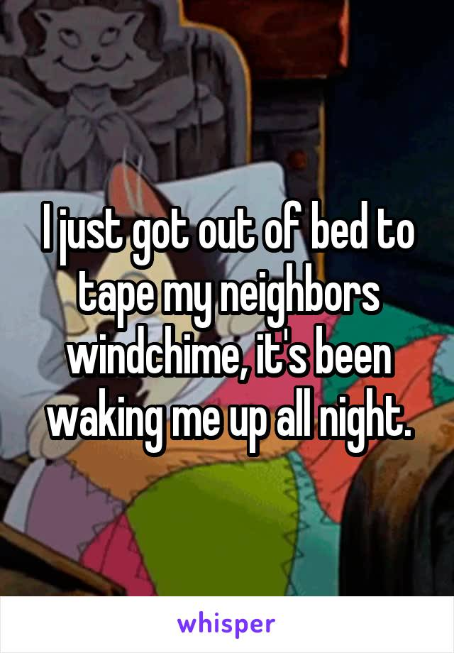 I just got out of bed to tape my neighbors windchime, it's been waking me up all night.