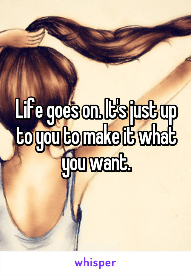 Life goes on. It's just up to you to make it what you want.