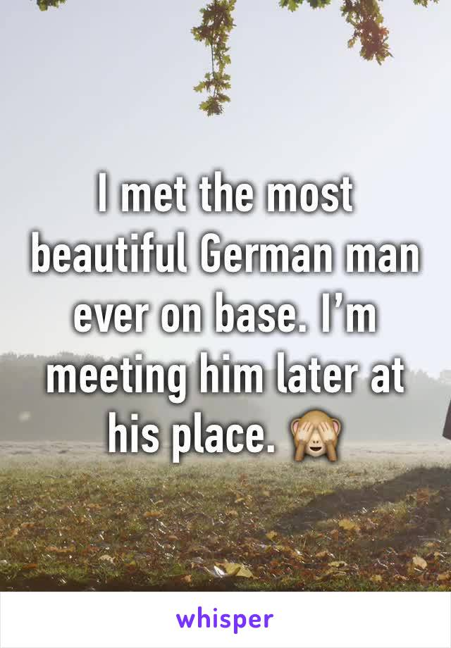 I met the most beautiful German man ever on base. I'm meeting him later at his place. 🙈