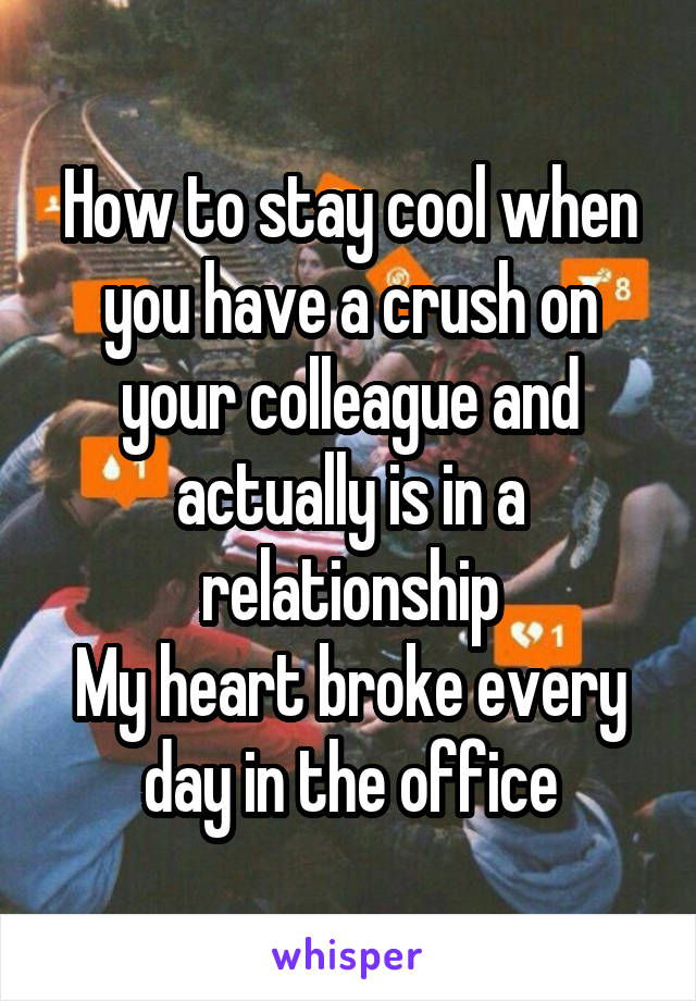 How to stay cool when you have a crush on your colleague and actually is in a relationship My heart broke every day in the office