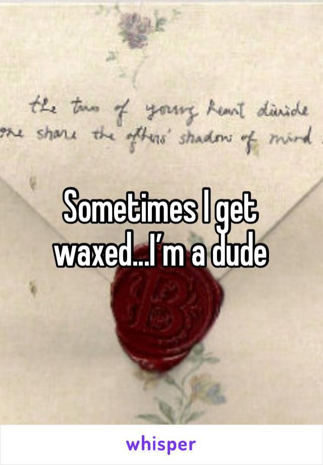 Sometimes I get waxed...I'm a dude