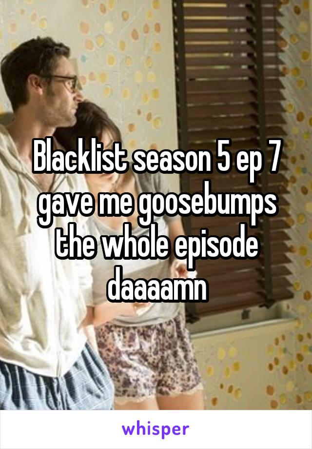 Blacklist season 5 ep 7 gave me goosebumps the whole episode daaaamn