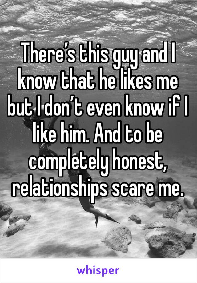 There's this guy and I know that he likes me but I don't even know if I like him. And to be completely honest, relationships scare me.