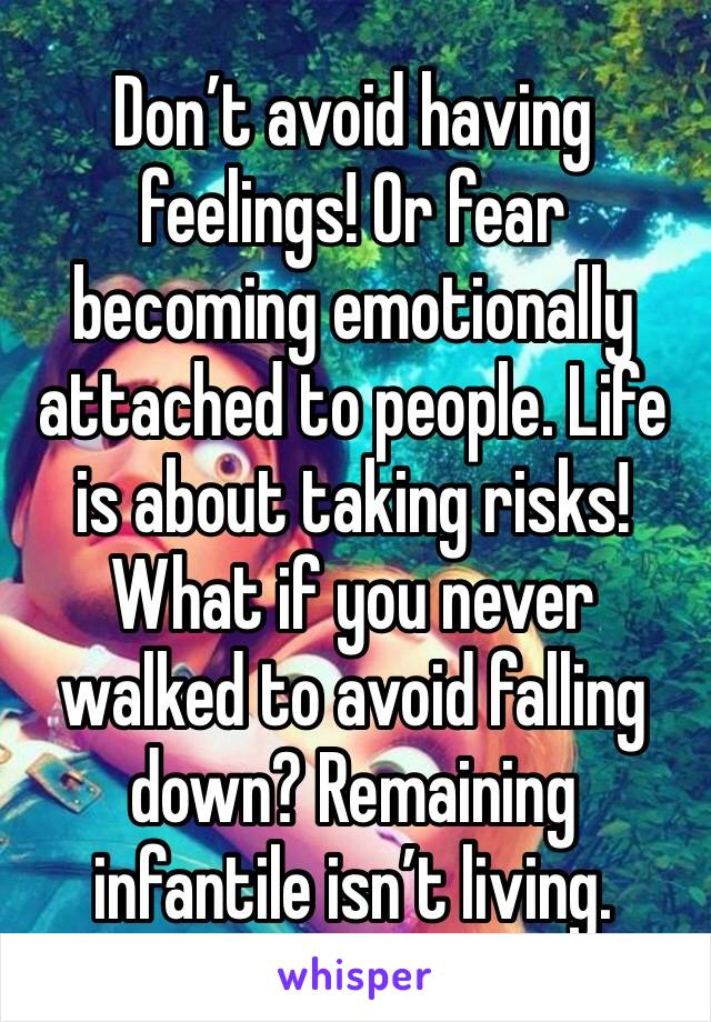Don't avoid having feelings! Or fear becoming emotionally attached to people. Life is about taking risks! What if you never walked to avoid falling down? Remaining infantile isn't living.