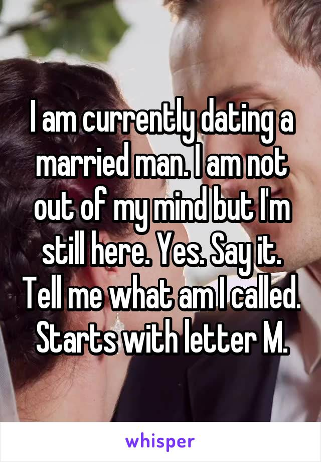 I am currently dating a married man. I am not out of my mind but I'm still here. Yes. Say it. Tell me what am I called. Starts with letter M.