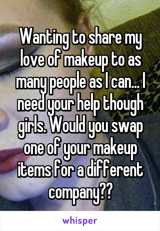 Wanting to share my love of makeup to as many people as I can... I need your help though girls. Would you swap one of your makeup items for a different company??