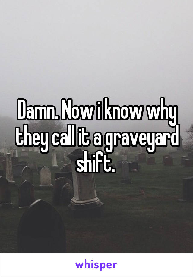Damn. Now i know why they call it a graveyard shift.