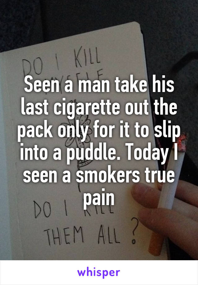 Seen a man take his last cigarette out the pack only for it to slip into a puddle. Today I seen a smokers true pain