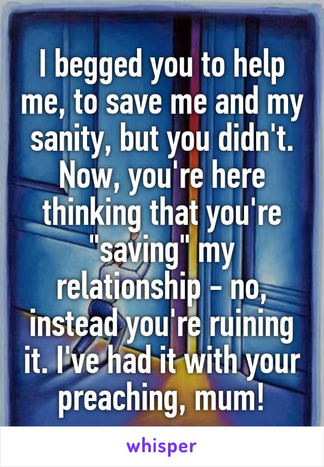 """I begged you to help me, to save me and my sanity, but you didn't. Now, you're here thinking that you're """"saving"""" my relationship - no, instead you're ruining it. I've had it with your preaching, mum!"""