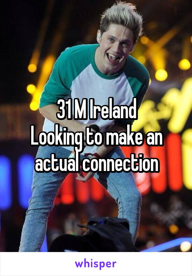 31 M Ireland Looking to make an actual connection