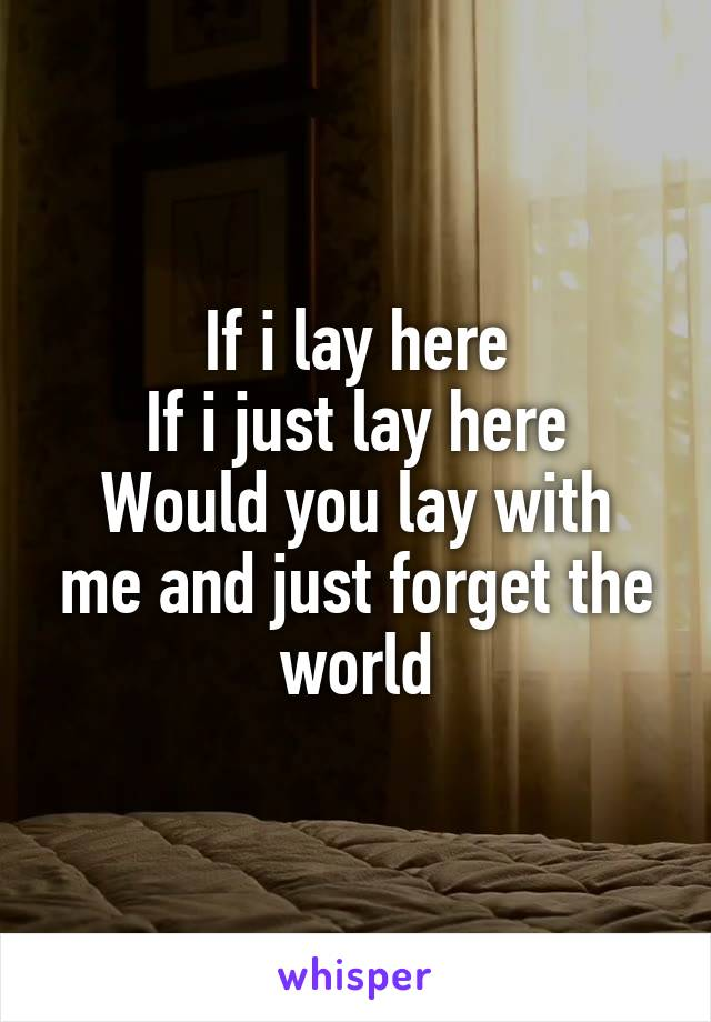 If i lay here If i just lay here Would you lay with me and just forget the world