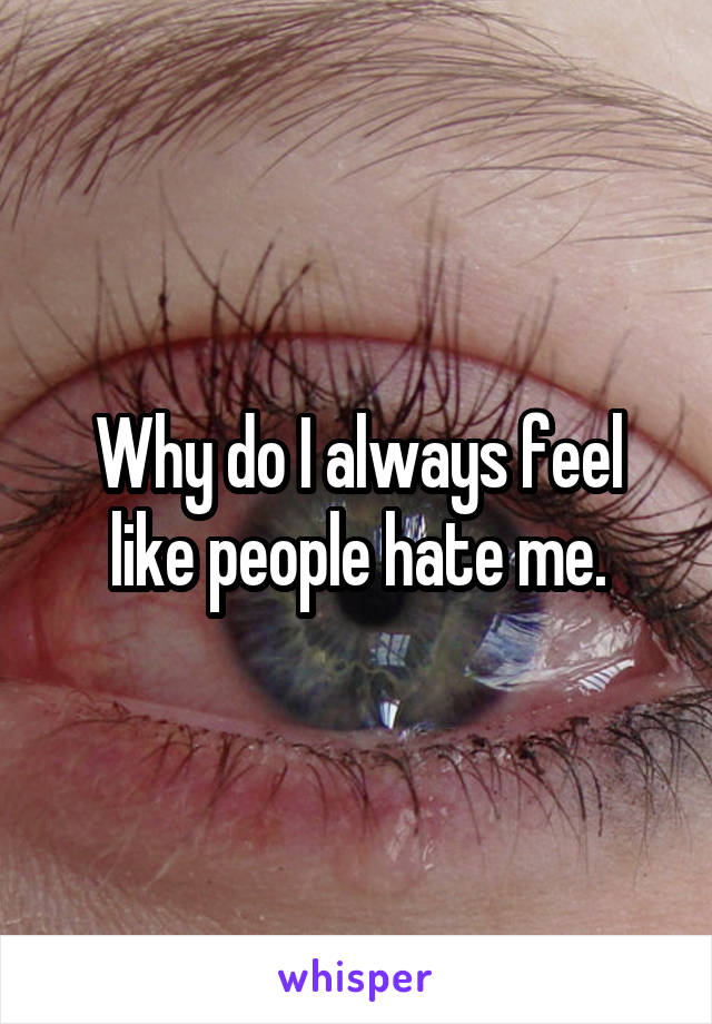 Why do I always feel like people hate me.