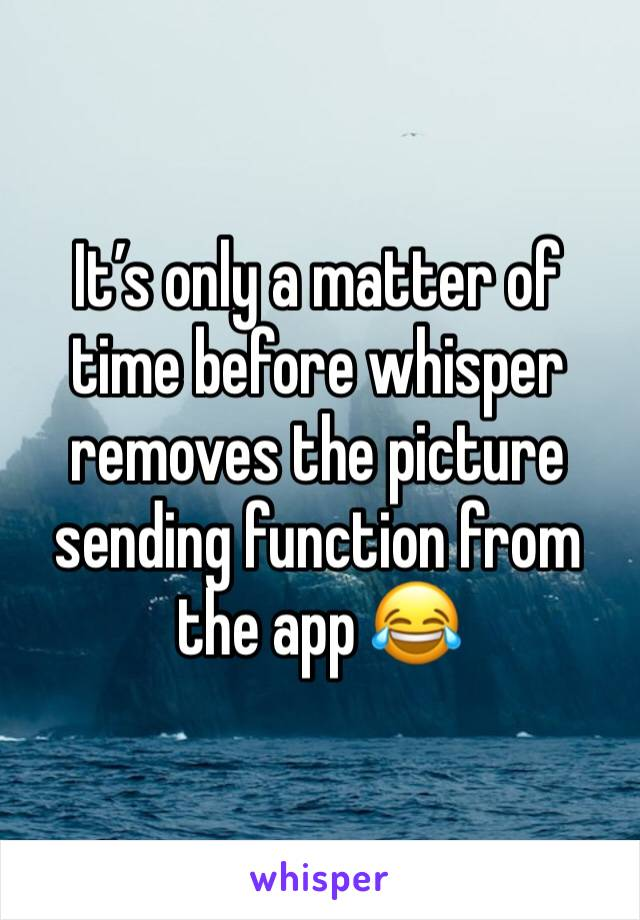 It's only a matter of time before whisper removes the picture sending function from the app 😂