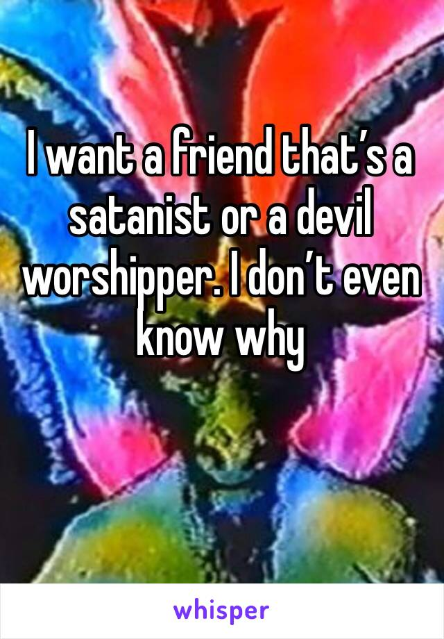 I want a friend that's a satanist or a devil worshipper. I don't even know why