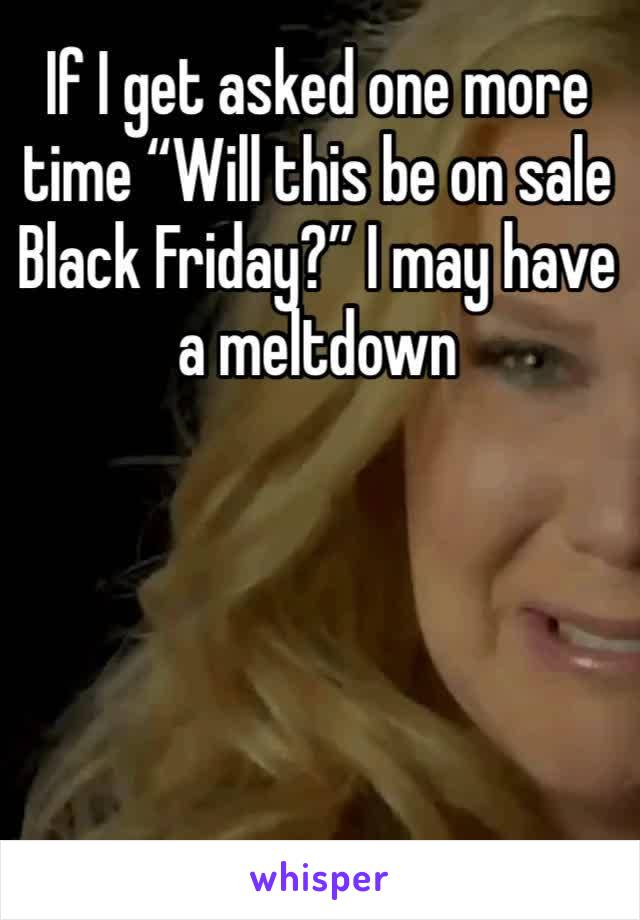 """If I get asked one more time """"Will this be on sale Black Friday?"""" I may have a meltdown"""