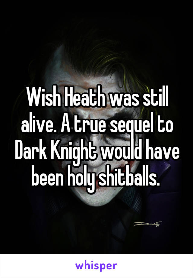 Wish Heath was still alive. A true sequel to Dark Knight would have been holy shitballs.