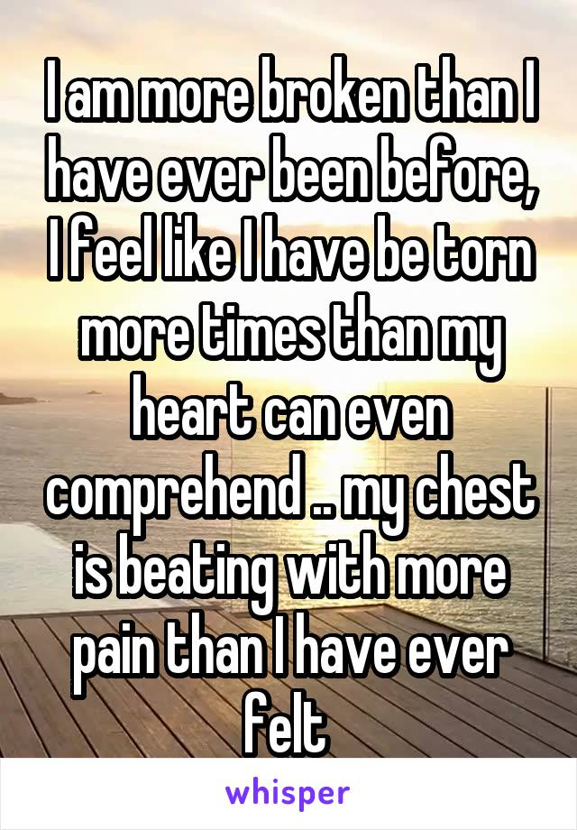 I am more broken than I have ever been before, I feel like I have be torn more times than my heart can even comprehend .. my chest is beating with more pain than I have ever felt