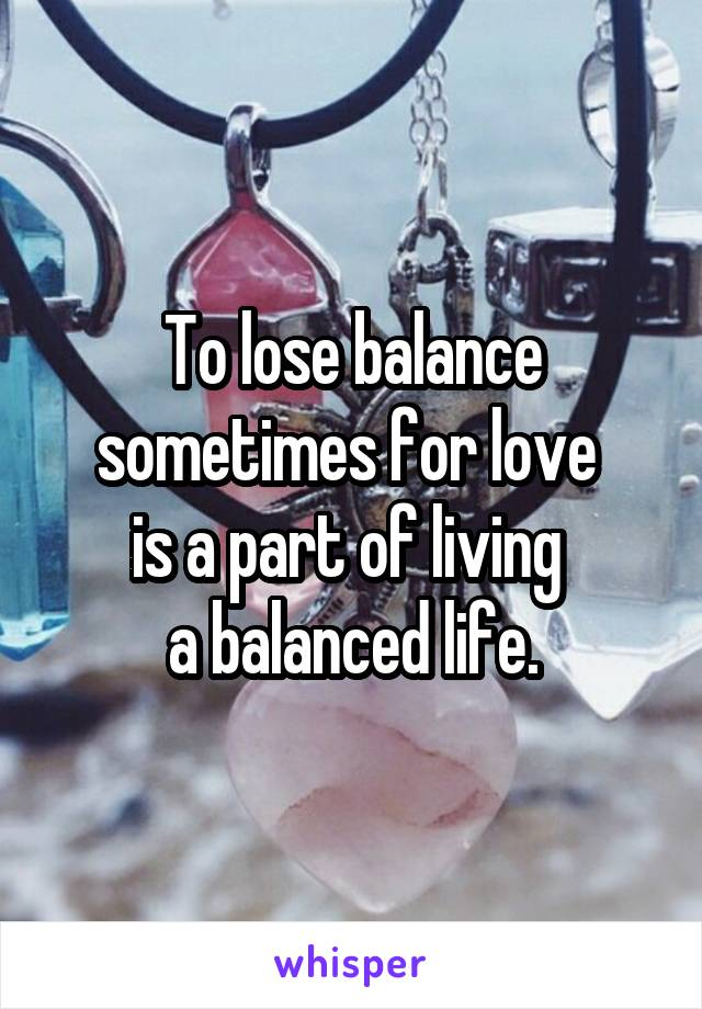 To lose balance sometimes for love  is a part of living  a balanced life.