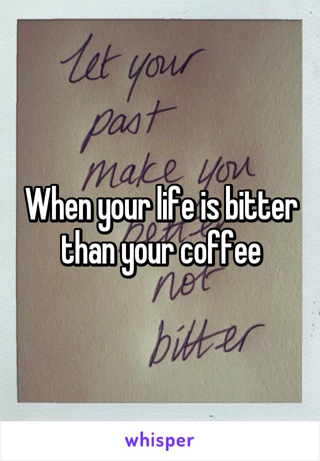 When your life is bitter than your coffee