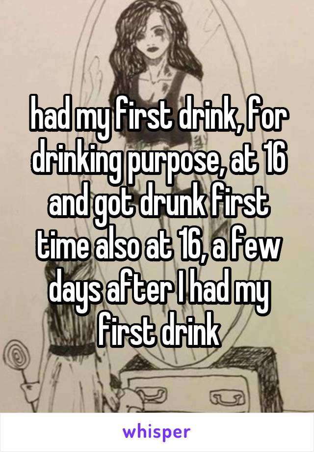 had my first drink, for drinking purpose, at 16 and got drunk first time also at 16, a few days after I had my first drink