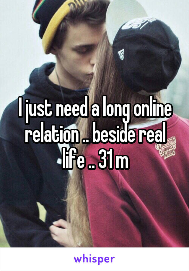 I just need a long online relation .. beside real life .. 31 m