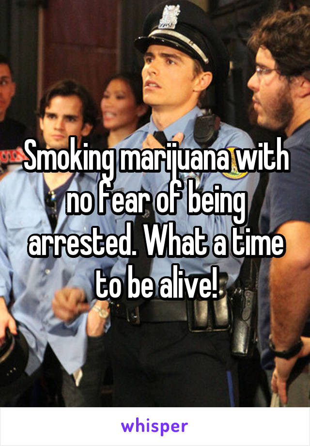 Smoking marijuana with no fear of being arrested. What a time to be alive!