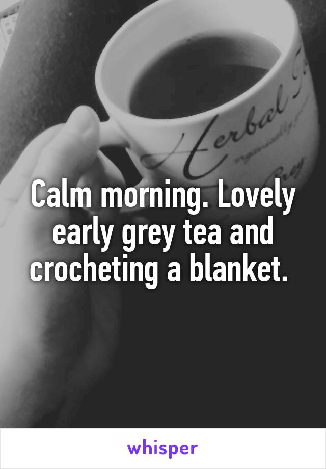 Calm morning. Lovely early grey tea and crocheting a blanket.