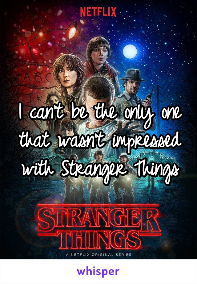 I can't be the only one that wasn't impressed with Stranger Things