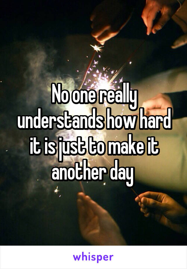 No one really understands how hard it is just to make it another day