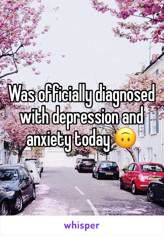 Was officially diagnosed with depression and anxiety today 🙃