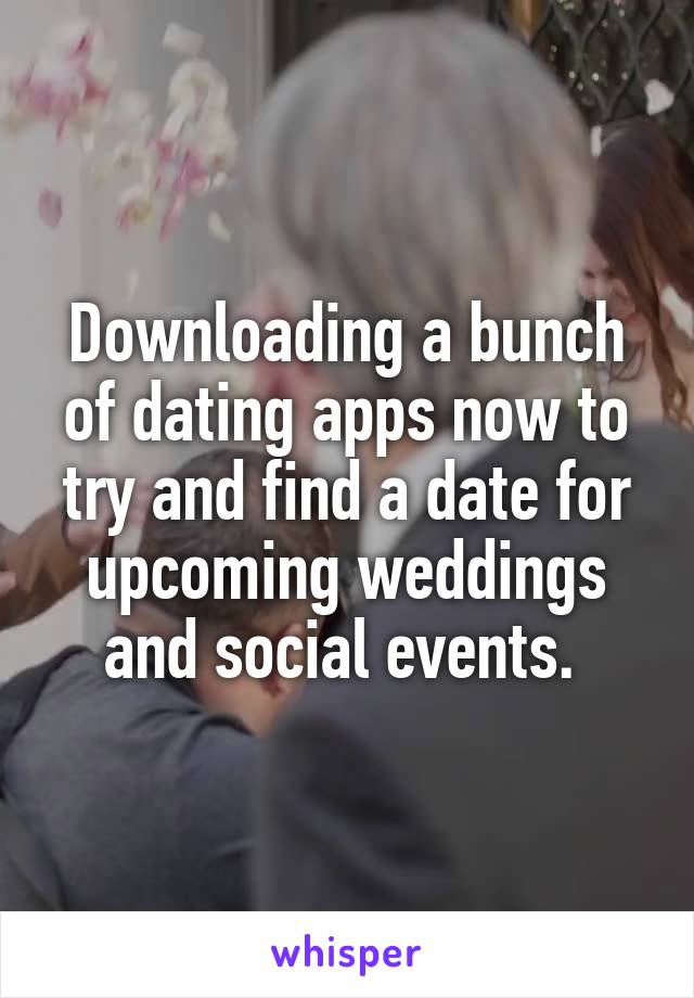 Downloading a bunch of dating apps now to try and find a date for upcoming weddings and social events.