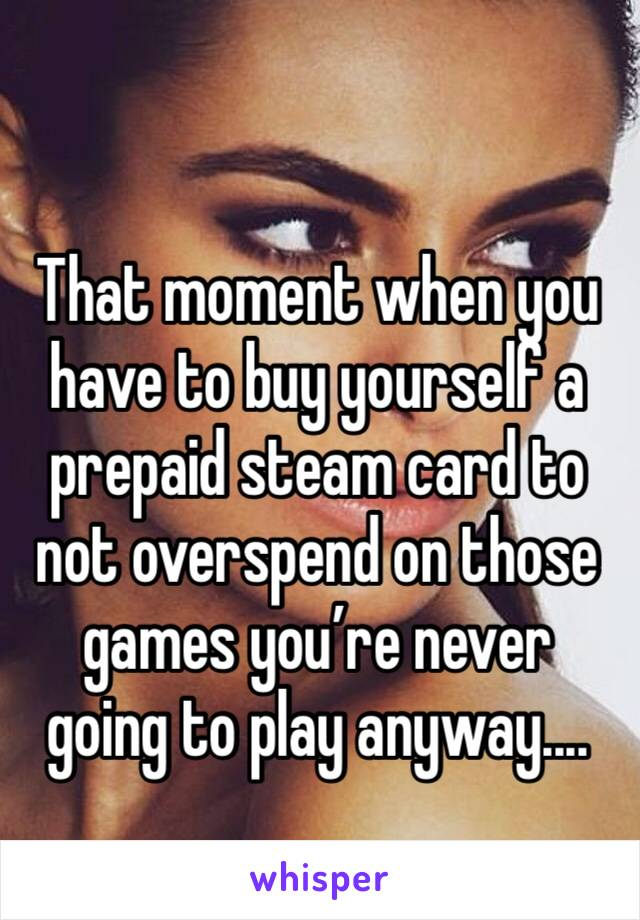 That moment when you have to buy yourself a prepaid steam card to not overspend on those games you're never going to play anyway....