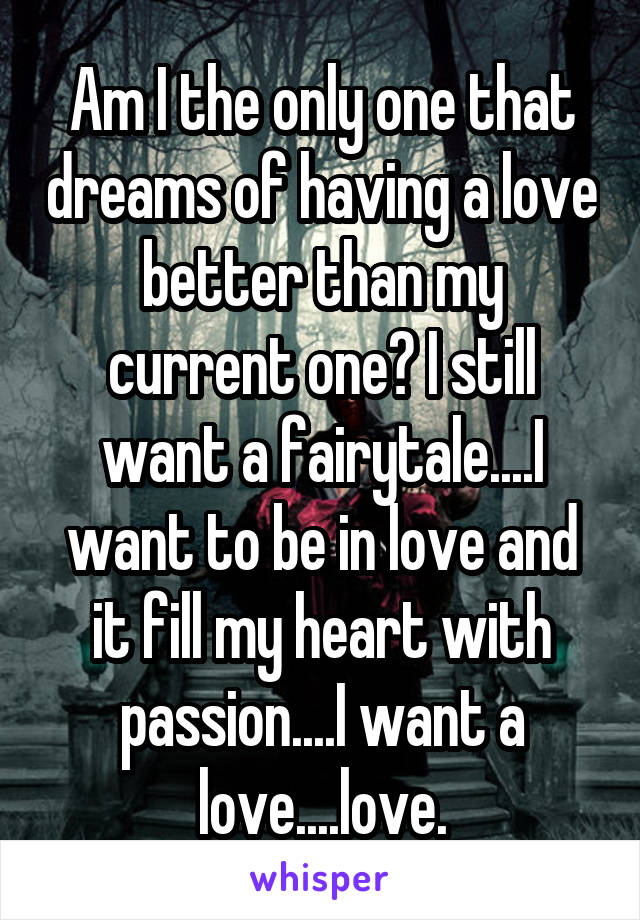 Am I the only one that dreams of having a love better than my current one? I still want a fairytale....I want to be in love and it fill my heart with passion....I want a love....love.