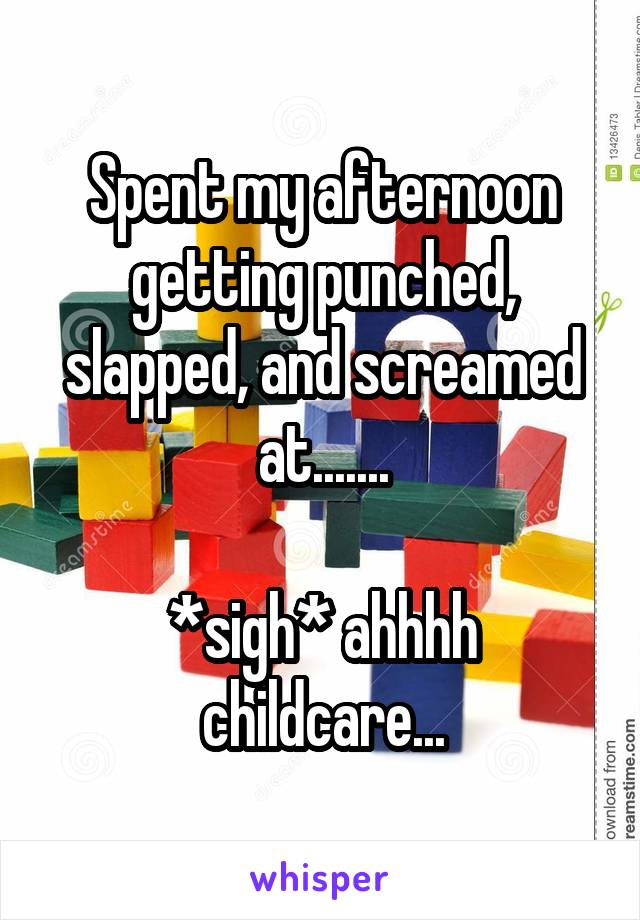 Spent my afternoon getting punched, slapped, and screamed at.......  *sigh* ahhhh childcare...