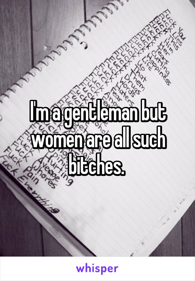 I'm a gentleman but women are all such bitches.