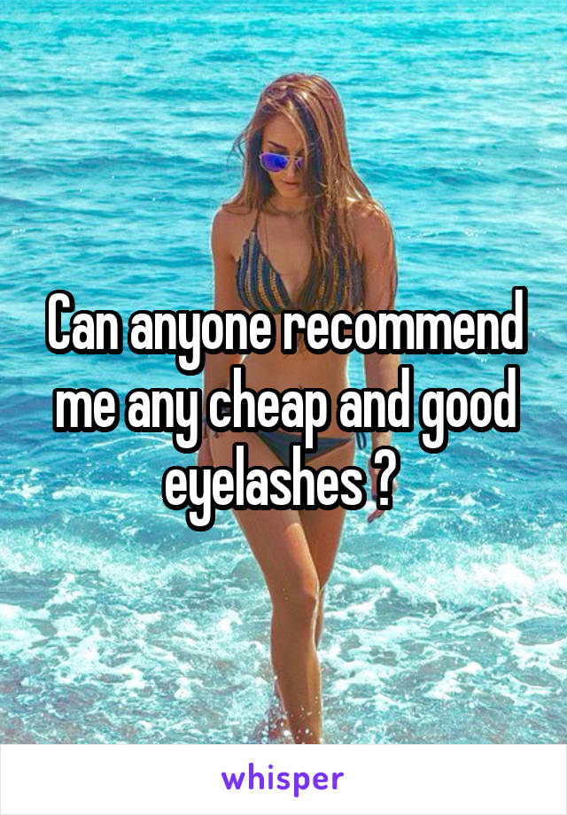 Can anyone recommend me any cheap and good eyelashes ?