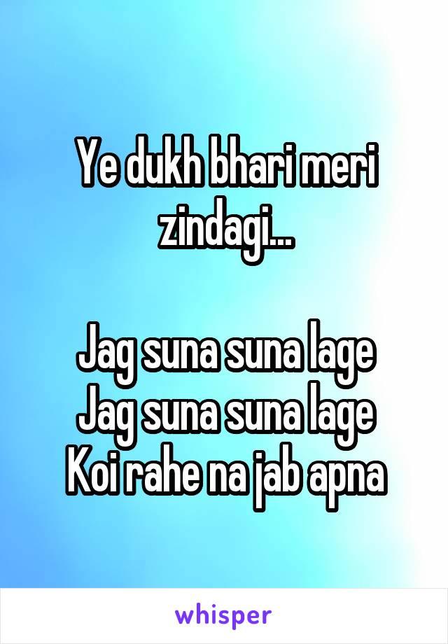Ye dukh bhari meri zindagi...  Jag suna suna lage Jag suna suna lage Koi rahe na jab apna