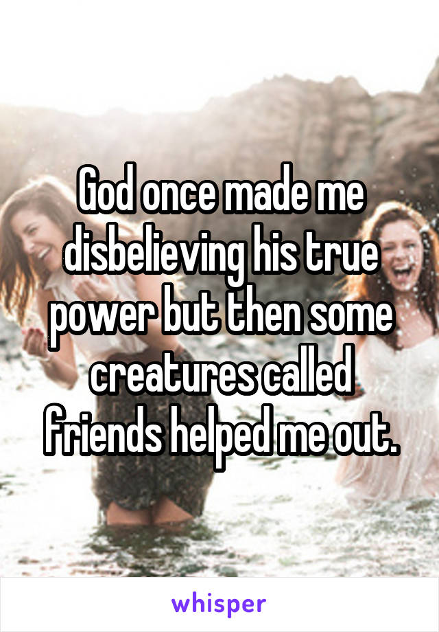 God once made me disbelieving his true power but then some creatures called friends helped me out.